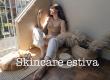 Skincare estiva, quali  prodotti scegliere per sopravvivere al caldo e all'umidità